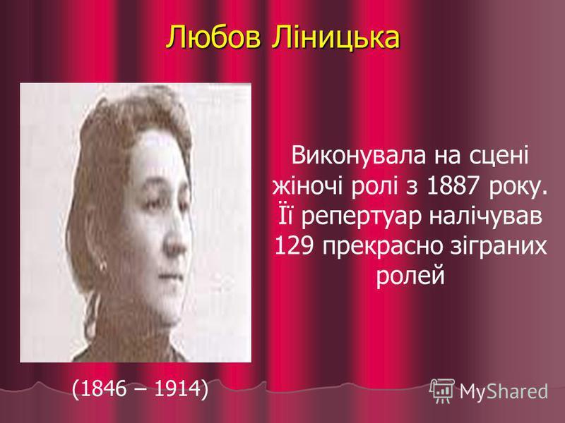 Любов Ліницька (1846 – 1914) Виконувала на сцені жіночі ролі з 1887 року. Її репертуар налічував 129 прекрасно зіграних ролей