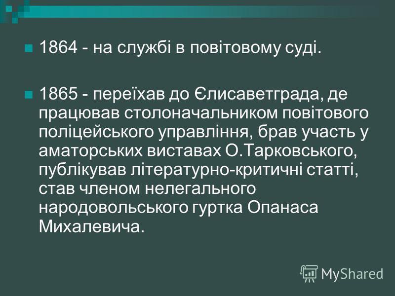 1864 - на службі в повітовому суді. 1865 - переїхав до Єлисаветграда, де працював столоначальником повітового поліцейського управління, брав участь у аматорських виставах О.Тарковського, публікував літературно-критичні статті, став членом нелегальног