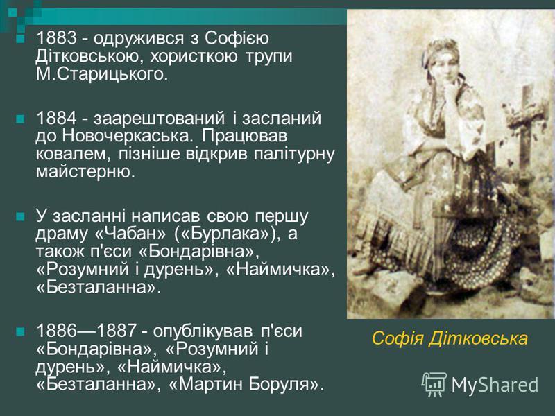 1883 - одружився з Софією Дітковською, хористкою трупи М.Старицького. 1884 - заарештований і засланий до Новочеркаська. Працював ковалем, пізніше відкрив палітурну майстерню. У засланні написав свою першу драму «Чабан» («Бурлака»), а також п'єси «Бон