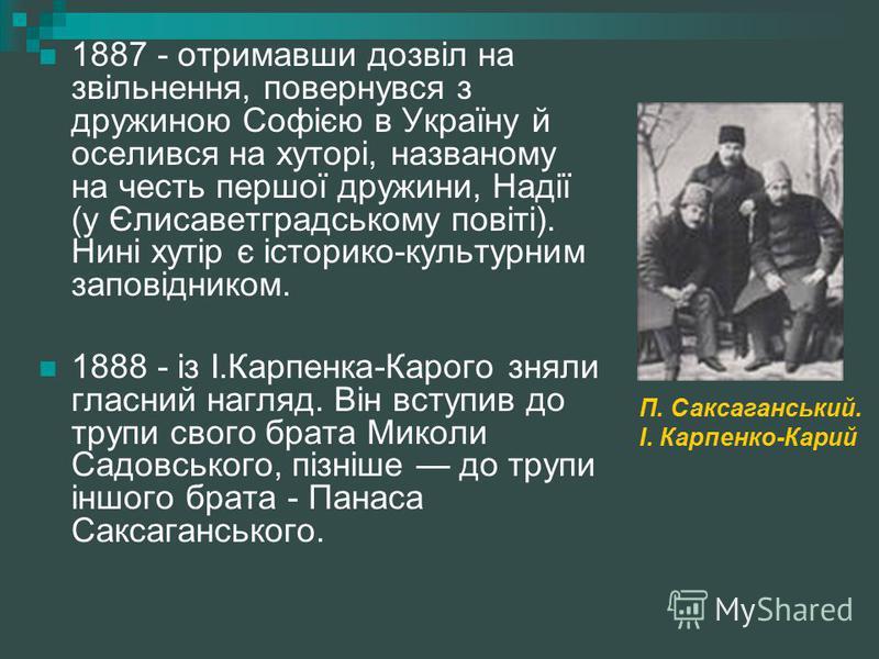1887 - отримавши дозвіл на звільнення, повернувся з дружиною Софією в Україну й оселився на хуторі, названому на честь першої дружини, Надії (у Єлисаветградському повіті). Нині хутір є історико-культурним заповідником. 1888 - із І.Карпенка-Карого зня