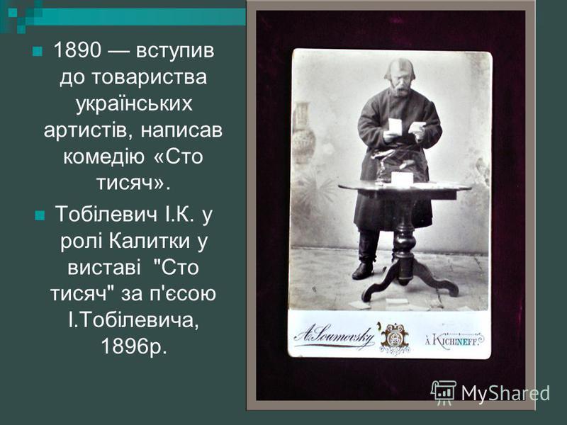 1890 вступив до товариства українських артистів, написав комедію «Сто тисяч». Тобілевич І.К. у ролі Калитки у виставі Сто тисяч за п'єсою І.Тобілевича, 1896р.