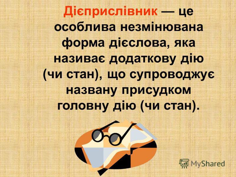 Дієприслівник це особлива незмінювана форма дієслова, яка називає додаткову дію (чи стан), що супроводжує названу присудком головну дію (чи стан).