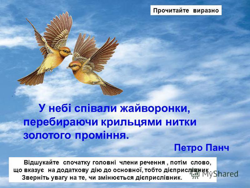 У небі співали жайворонки, перебираючи крильцями нитки золотого проміння. Петро Панч Прочитайте виразно. Відшукайте спочатку головні члени речення, потім слово, що вказує на додаткову дію до основної, тобто дієприслівник. Зверніть увагу на те, чи змі
