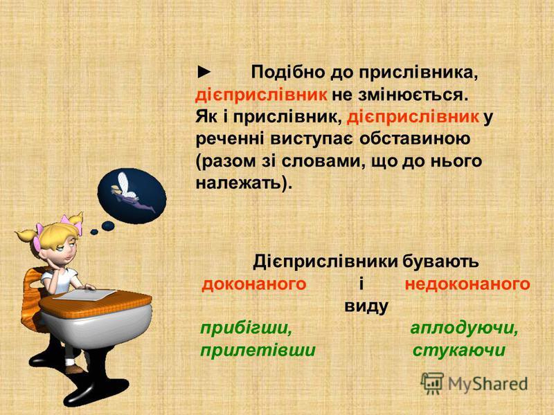 Подібно до прислівника, дієприслівник не змінюється. Як і прислівник, дієприслівник у реченні виступає обставиною (разом зі словами, що до нього належать). Дієприслівники бувають доконаного і недоконаного виду прибігши, аплодуючи, прилетівши стукаючи