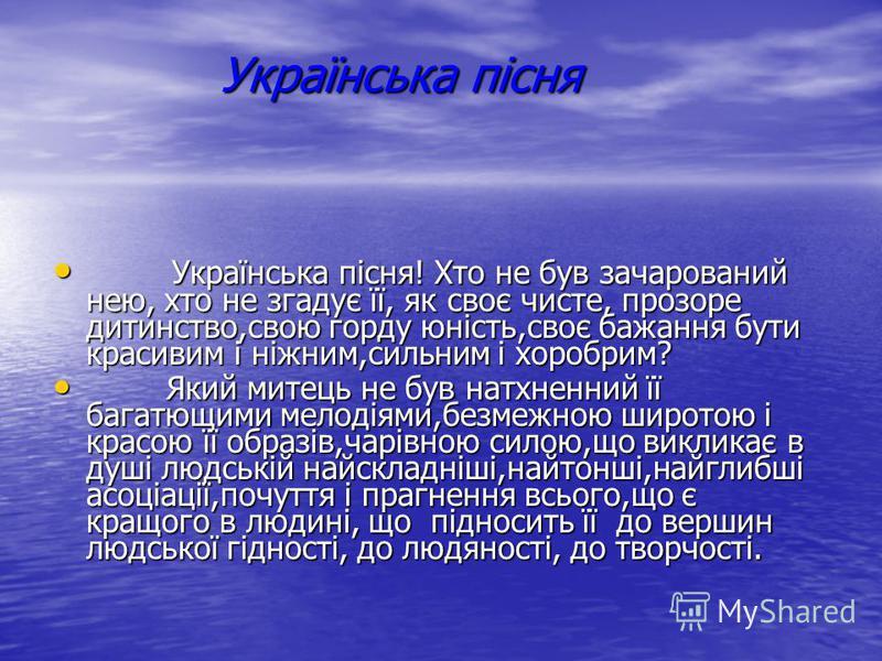 Українська пісня Українська пісня! Хто не був зачарований нею, хто не згадує її, як своє чисте, прозоре дитинство,свою горду юність,своє бажання бути красивим і ніжним,сильним і хоробрим? Українська пісня! Хто не був зачарований нею, хто не згадує її