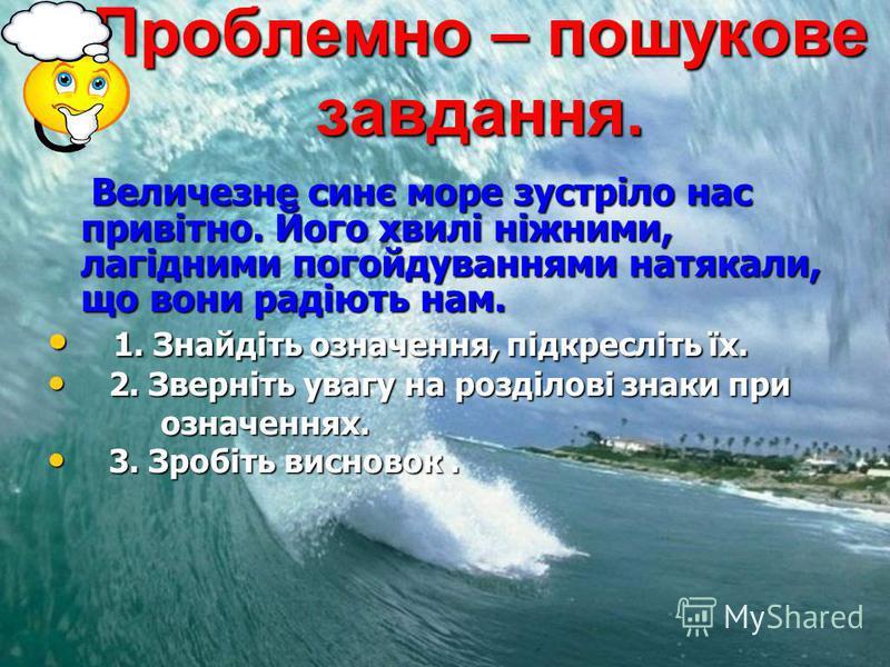 Проблемно – пошукове завдання. Величезне синє море зустріло нас привітно. Його хвилі ніжними, лагідними погойдуваннями натякали, що вони радіють нам. Величезне синє море зустріло нас привітно. Його хвилі ніжними, лагідними погойдуваннями натякали, що