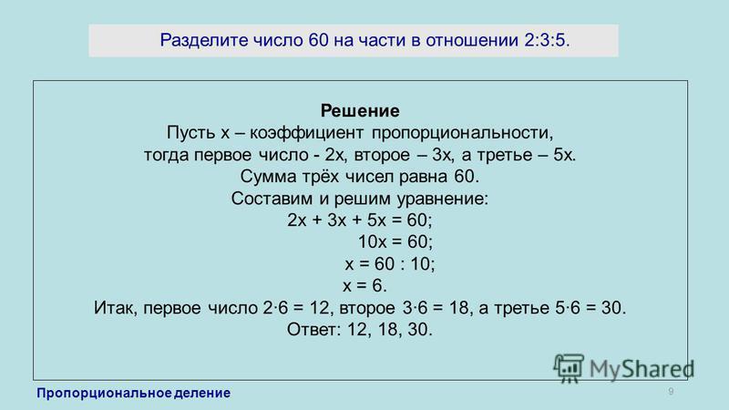 Разделите число 60 на части в отношении 2:3:5. 9 Решение Пусть х – коэффициент пропорциональности, тогда первое число - 2 х, второе – 3 х, а третье – 5 х. Сумма трёх чисел равна 60. Составим и решим уравнение: 2 х + 3 х + 5 х = 60; 10 х = 60; х = 60