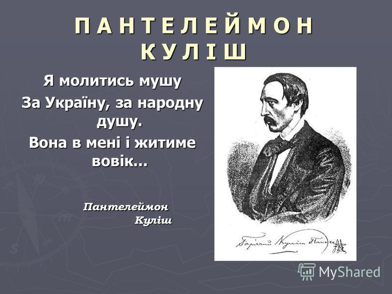 П А Н Т Е Л Е Й М О Н К У Л І Ш Я молитись мушу За Україну, за народну душу. Вона в мені і житиме вовік... Пантелеймон Куліш