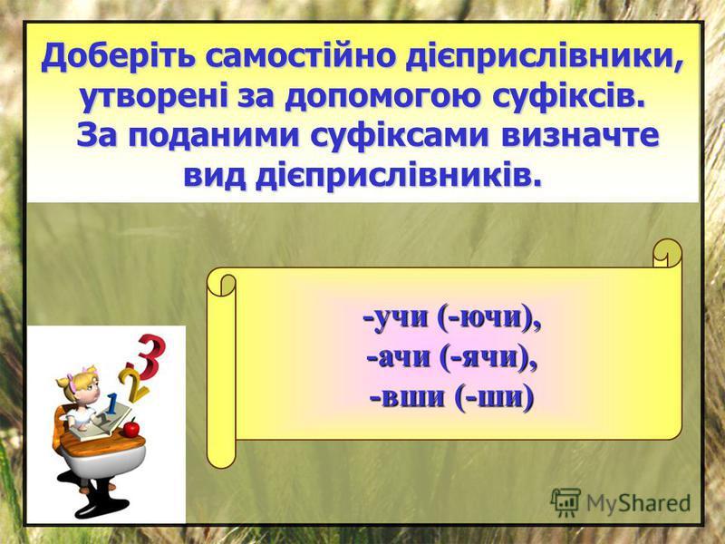 Доберіть самостійно дієприслівники, утворені за допомогою суфіксів. За поданими суфіксами визначте вид дієприслівників. -учи (-ючи), -ачи (-ячи), -вши (-ши)
