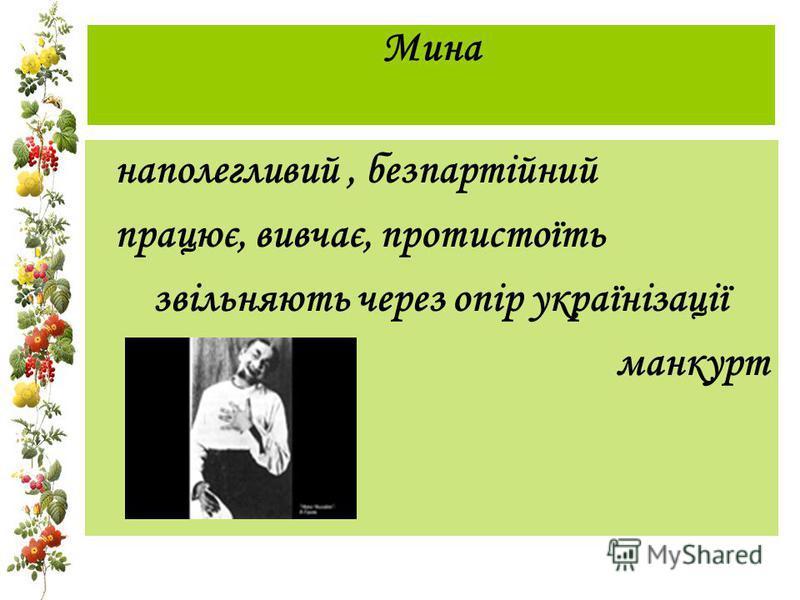 Мина наполегливий, безпартійний працює, вивчає, протистоїть звільняють через опір українізації манкурт