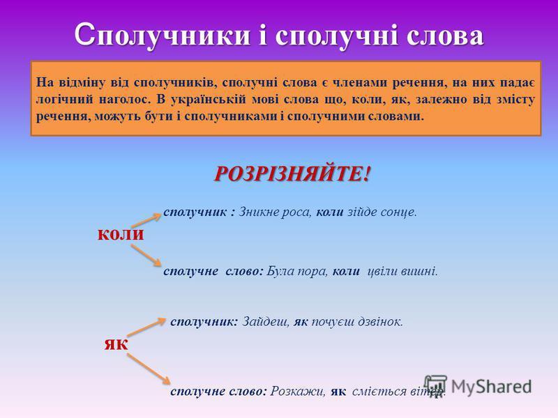 С получники і сполучні слова На відміну від сполучників, сполучні слова є членами речення, на них падає логічний наголос. В українській мові слова що, коли, як, залежно від змісту речення, можуть бути і сполучниками і сполучними словами. РОЗРІЗНЯЙТЕ!