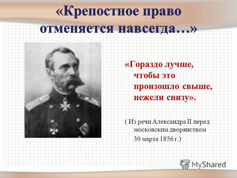 «Гораздо лучше, чтобы это произошло свыше, нежели снизу». ( Из речи Александра II перед московским дворянством 30 марта 1856 г.)