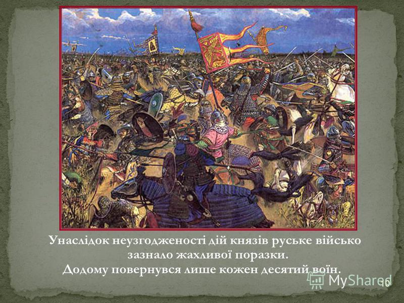 У наслідок неузгодженості дій князів руське військо зазнало жахливої поразки. Додому повернувся лише кожен десятий воїн. 10