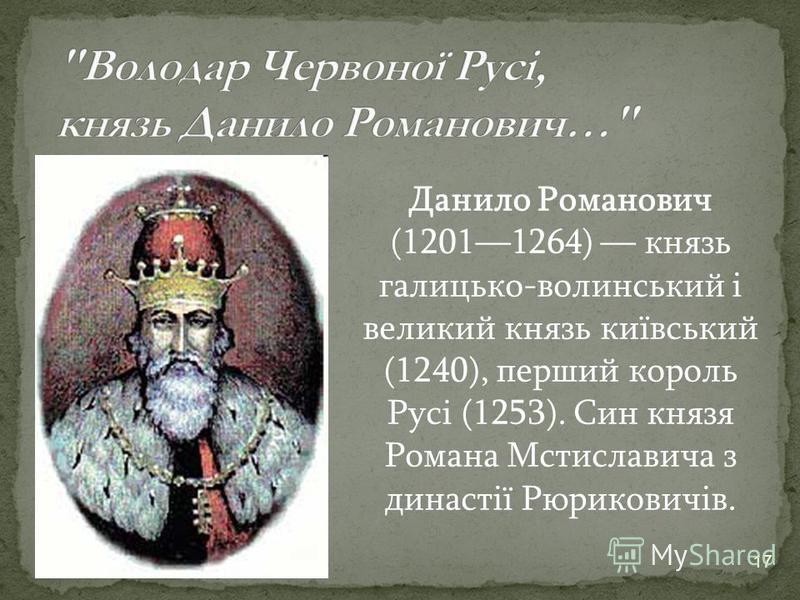 17 Данило Романович (12011264) князь галицько-волинський і великий князь київський (1240), перший король Русі (1253). Син князя Романа Мстиславича з династії Рюриковичів.