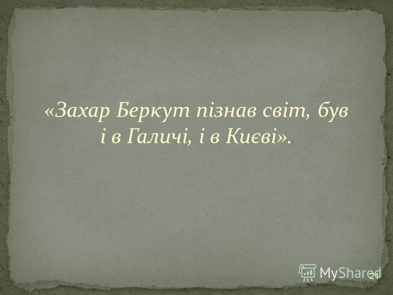 «Захар Беркут пізнав світ, був і в Галичі, і в Києві». 21