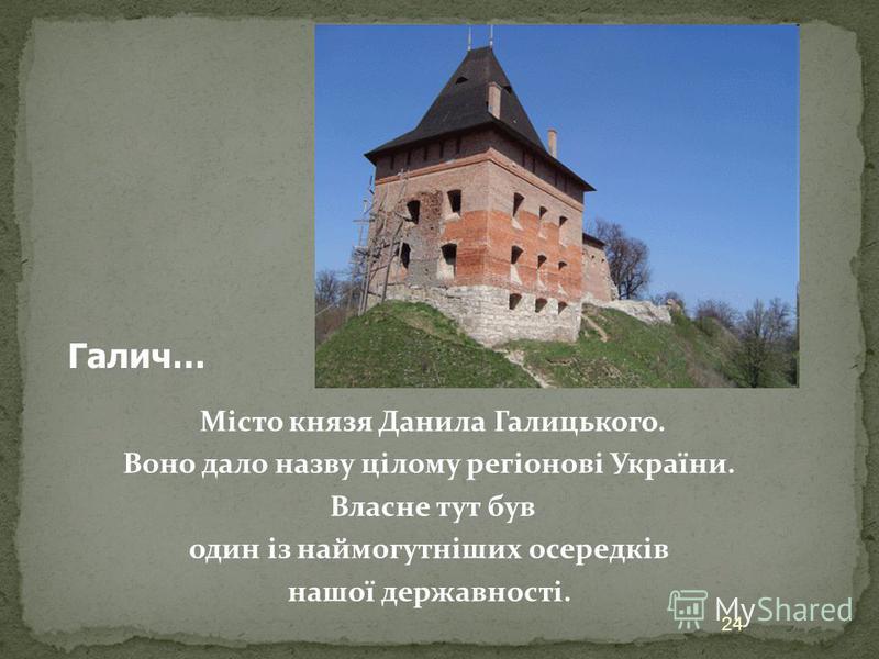 Місто князя Данила Галицького. Воно дало назву цілому регіонові України. Власне тут був один із наймогутніших осередків нашої державності. 24 Галич…