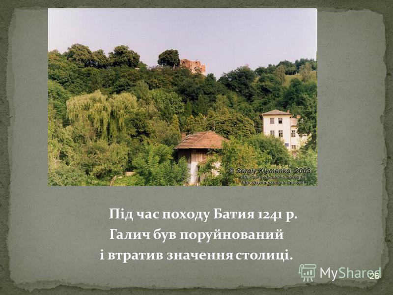 Під час походу Батия 1241 р. Галич був поруйнований і втратив значення столиці. 26