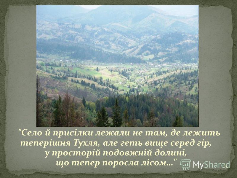 Село й присілки лежали не там, де лежить теперішня Тухля, але геть вище серед гір, у просторій подовжній долині, що тепер поросла лісом… 5