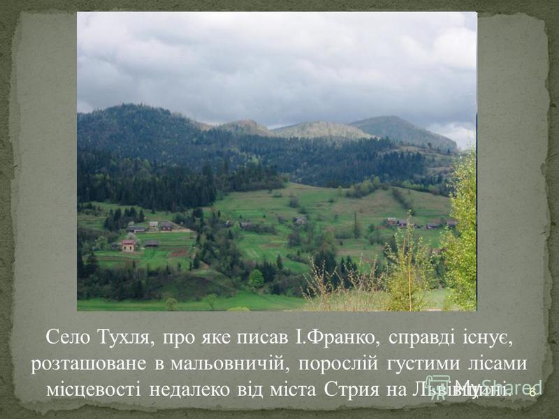 6 Село Тухля, про яке писав І.Франко, справді існує, розташоване в мальовничій, порослій густими лісами місцевості недалеко від міста Стрия на Львівщині.