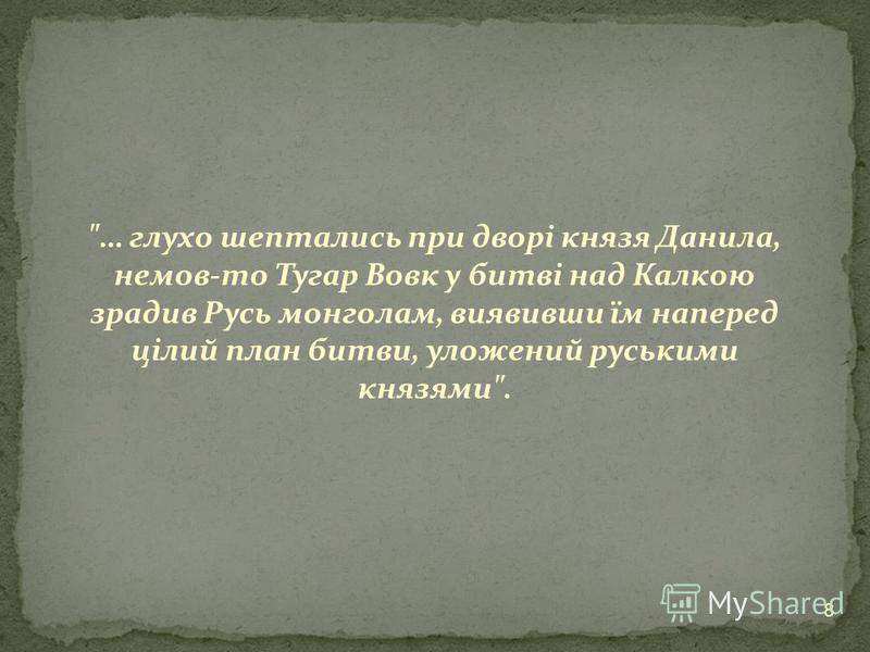 … глухо шептались при дворі князя Данила, немов-то Тугар Вовк у битві над Калкою зрадив Русь монголам, виявивши їм наперед цілий план битви, уложений руськими князями. 8