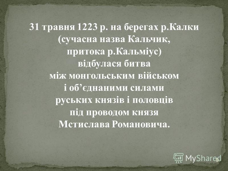 9 31 травня 1223 р. на берегах р.Калки (сучасна назва Кальчик, притока р.Кальміус) відбулася битва між монгольським військом і обєднаними силами руських князів і половців під проводом князя Мстислава Романовича.