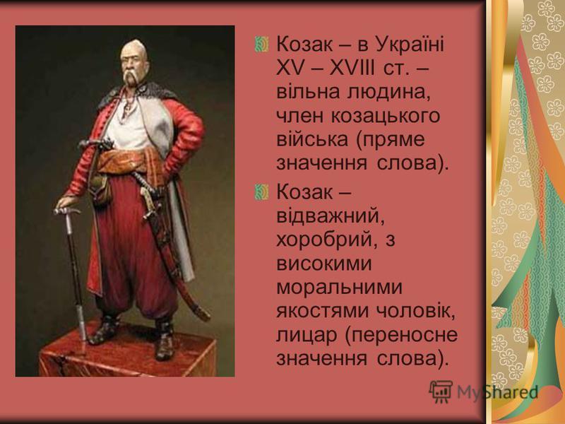Козак – в Україні ХV – XVIII ст. – вільна людина, член козацького війська (пряме значення слова). Козак – відважний, хоробрий, з високими моральними якостями чоловік, лицар (переносне значення слова).