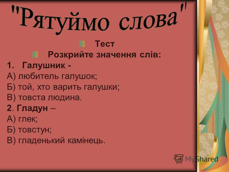 Тест Розкрийте значення слів: 1.Галушник - А) любитель галушок; Б) той, хто варить галушки; В) товста людина. 2. Гладун – А) глек; Б) товстун; В) гладенький камінець.