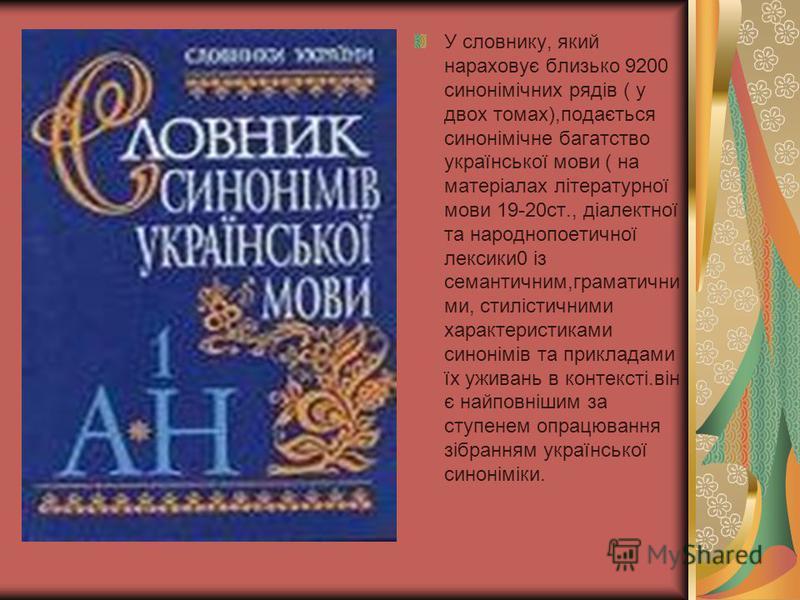 У словнику, який нараховує близько 9200 синонімічних рядів ( у двох томах),подається синонімічне багатство української мови ( на матеріалах літературної мови 19-20ст., діалектної та народнопоетичної лексики0 із семантичним,граматични ми, стилістичним
