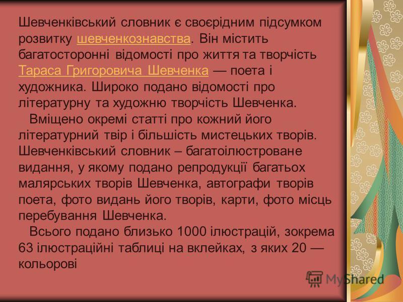 Шевченківський словник є своєрідним підсумком розвитку шевченкознавства. Він містить багатосторонні відомості про життя та творчість Тараса Григоровича Шевченка поета і художника. Широко подано відомості про літературну та художню творчість Шевченка.
