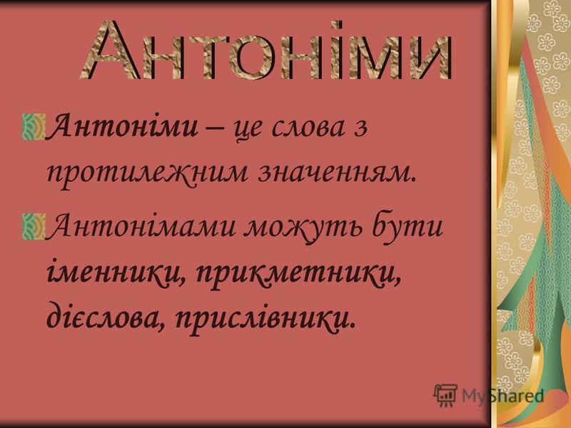 Антоніми – це слова з протилежним значенням. Антонімами можуть бути іменники, прикметники, дієслова, прислівники.