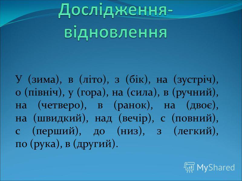 У (зима), в (літо), з (бік), на (зустріч), о (північ), у (гора), на (сила), в (ручний), на (четверо), в (ранок), на (двоє), на (швидкий), над (вечір), с (повний), с (перший), до (низ), з (легкий), по (рука), в (другий).