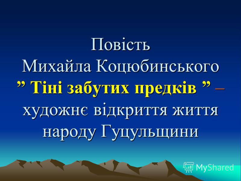 Повість Михайла Коцюбинського Тіні забутих предків – художнє відкриття життя народу Гуцульщини