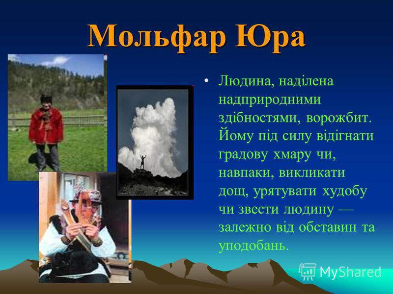 Мольфар Юра Людина, наділена надприродними здібностями, ворожбит. Йому під силу відігнати градову хмару чи, навпаки, викликати дощ, урятувати худобу чи звести людину залежно від обставин та уподобань.