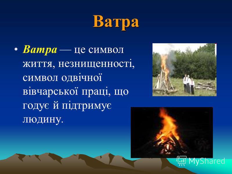 Ватра Ватра це символ життя, незнищенності, символ одвічної вівчарської праці, що годує й підтримує людину.
