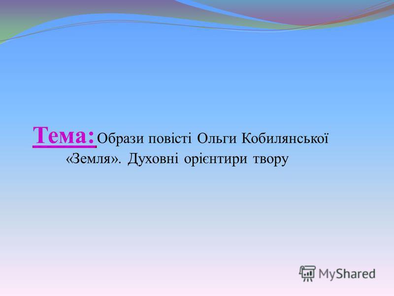 Тема: Образи повісті Ольги Кобилянської «Земля». Духовні орієнтири твору