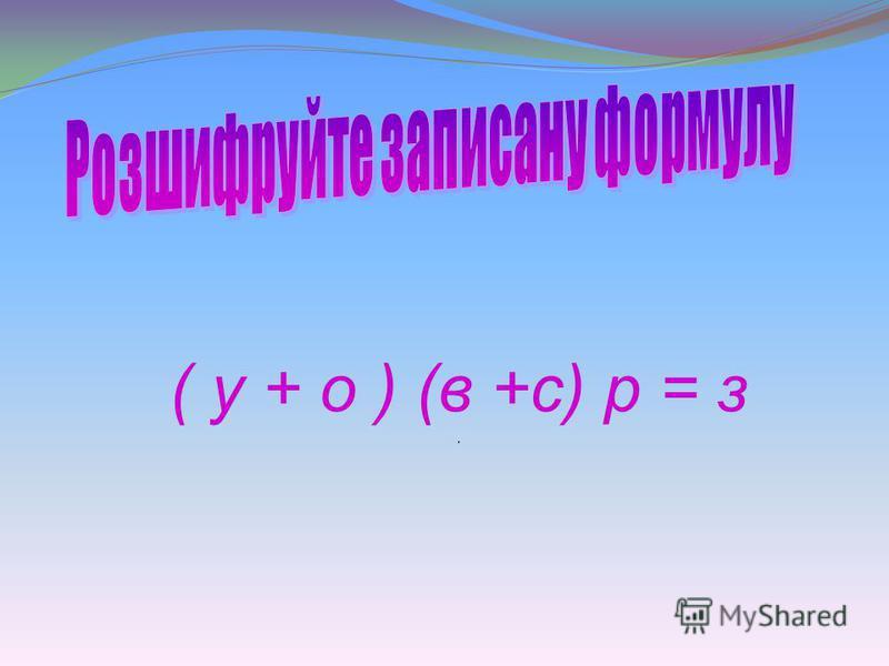 ( у + о ) (в +с) р = з.
