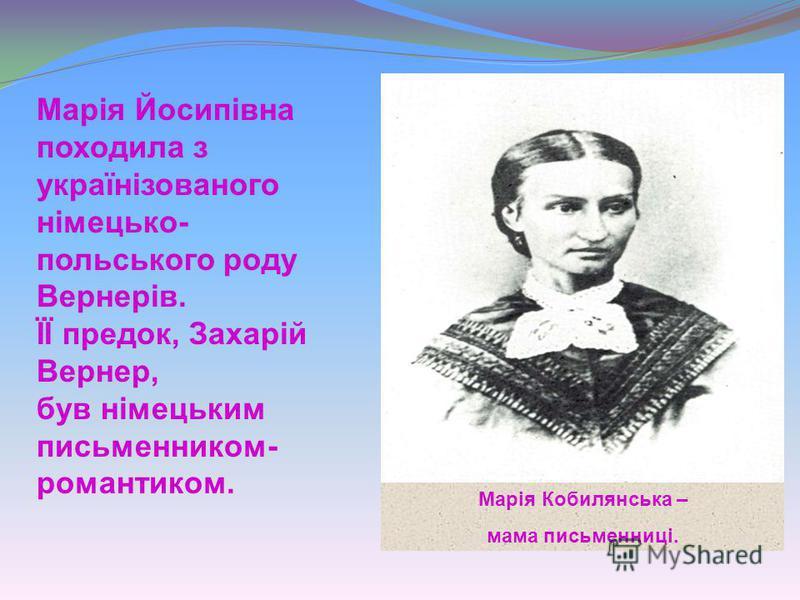 Марія Кобилянська – мама письменниці. Марія Йосипівна походила з українізованого німецько- польського роду Вернерів. ЇЇ предок, Захарій Вернер, був німецьким письменником- романтиком.