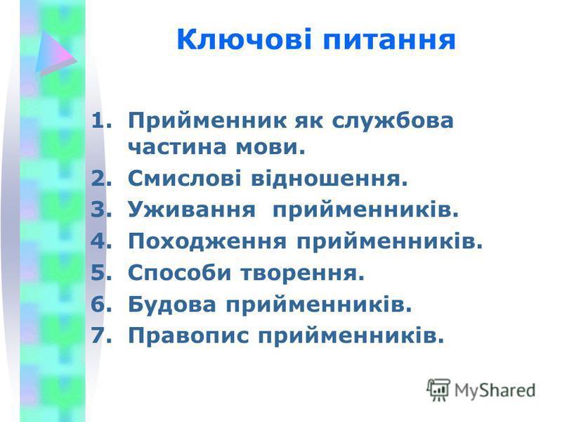 Ключові питання 1.Прийменник як службова частина мови. 2.Смислові відношення. 3.Уживання прийменників. 4.Походження прийменників. 5.Способи творення. 6.Будова прийменників. 7.Правопис прийменників.