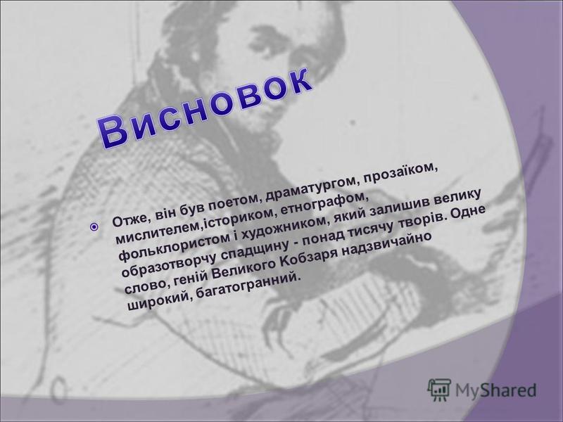 Отже, він був поетом, драматургом, прозаїком, мислителем,істориком, етнографом, фольклористом і художником, який залишив велику образотворчу спадщину - понад тисячу творів. Одне слово, геній Великого Kобзаря надзвичайно широкий, багатогранний.