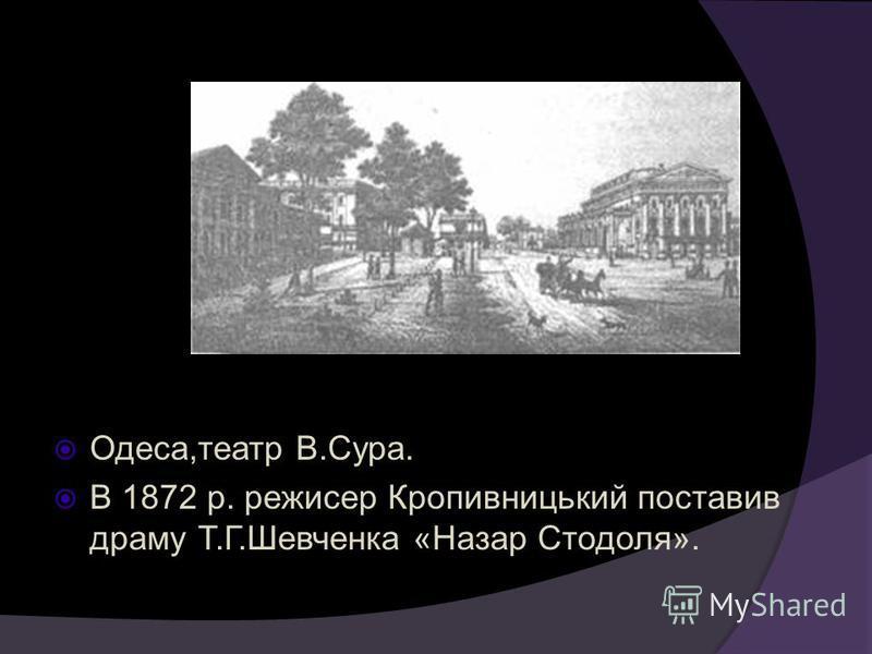 Одеса,театр В.Сура. В 1872 р. режисер Кропивницький поставив драму Т.Г.Шевченка «Назар Стодоля».