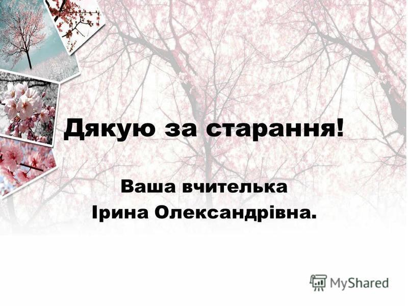 Дякую за старання! Ваша вчителька Ірина Олександрівна.