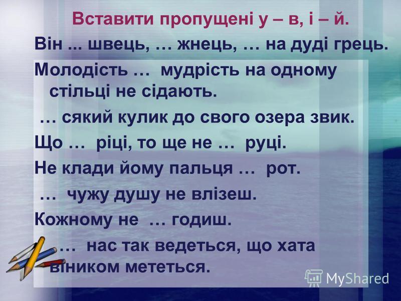 Вставити пропущені у – в, і – й. Він... швець, … жнець, … на дуді грець. Молодість … мудрість на одному стільці не сідають. … сякий кулик до свого озера звик. Що … ріці, то ще не … руці. Не клади йому пальця … рот. … чужу душу не влізеш. Кожному не …