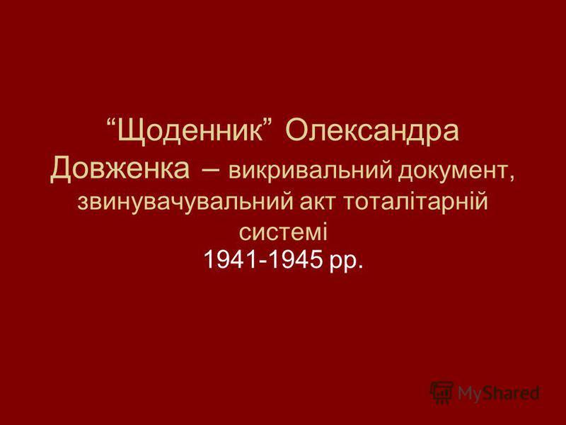 Щоденник Олександра Довженка – викривальний документ, звинувачувальний акт тоталітарній системі 1941-1945 рр.