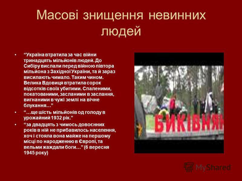 Масові знищення невинних людей Україна втратила за час війни тринадцять мільйонів людей. До Сибіру вислали перед війною півтора мільйона з Західної України, та й зараз висилають чимало. Таким чином. Велика Вдовиця втратила сорок відсотків своїх убити