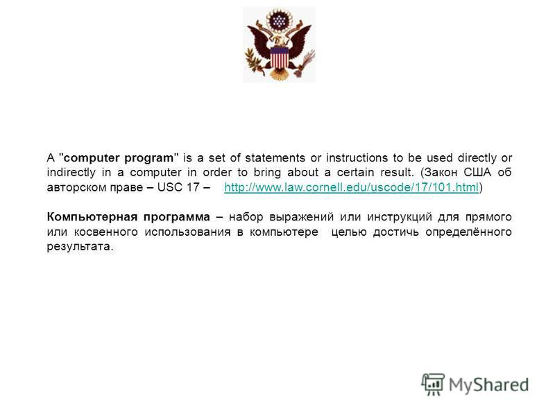 A ''computer program'' is a set of statements or instructions to be used directly or indirectly in a computer in order to bring about a certain result. (Закон США об авторском праве – USC 17 – http://www.law.cornell.edu/uscode/17/101.html)http://www.