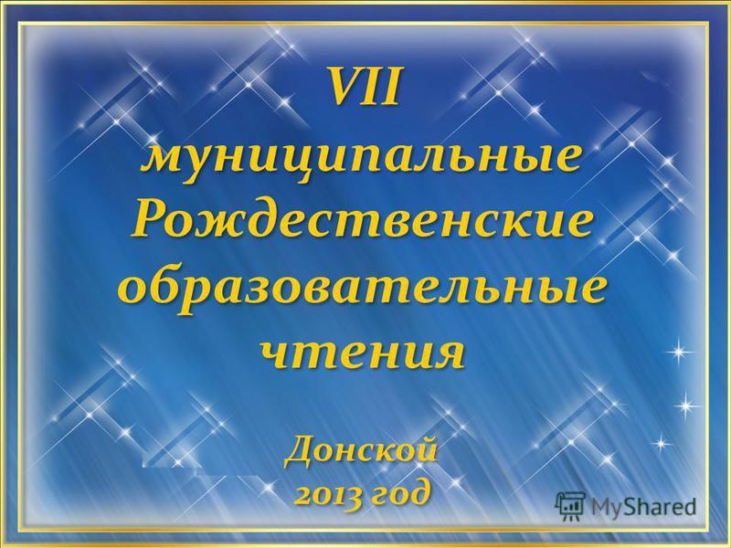 VII муниципальные Рождественские образовательные чтения Донской 2013 год VII муниципальные Рождественские образовательные чтения Донской 2013 год