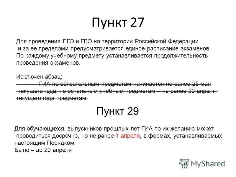 Пункт 27 Для проведения ЕГЭ и ГВЭ на территории Российской Федерации и за ее пределами предусматривается единое расписание экзаменов. По каждому учебному предмету устанавливается продолжительность проведения экзаменов. Исключен абзац: ГИА по обязател