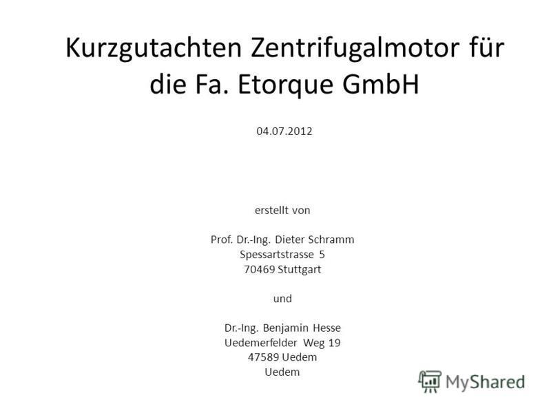 erstellt von Prof. Dr.-Ing. Dieter Schramm Spessartstrasse 5 70469 Stuttgart und Dr.-Ing. Benjamin Hesse Uedemerfelder Weg 19 47589 Uedem Uedem Kurzgutachten Zentrifugalmotor für die Fa. Etorque GmbH 04.07.2012