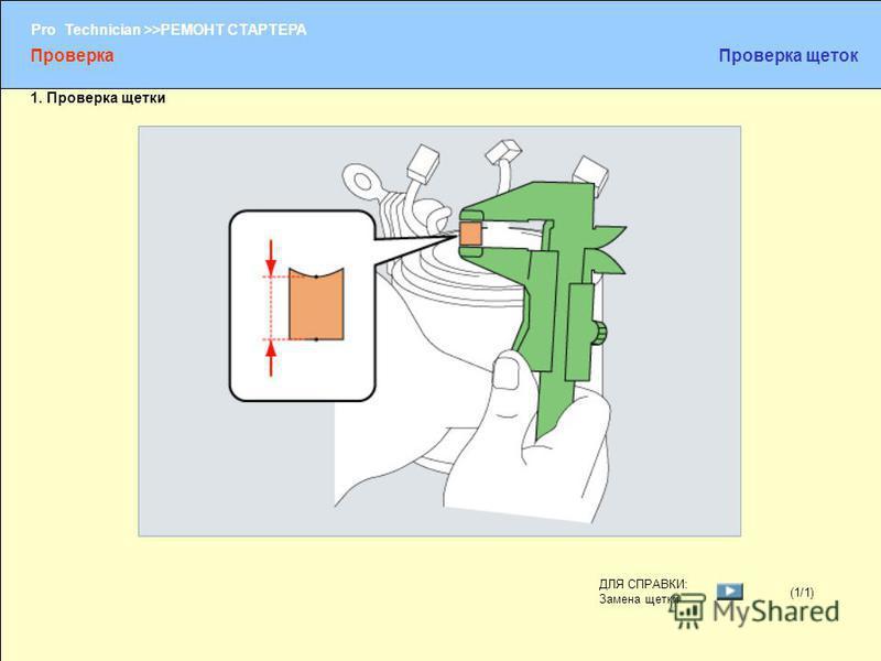 (1/2) Pro Technician >>РЕМОНТ СТАРТЕРА (1/1) ДЛЯ СПРАВКИ: Замена щетки Проверка Проверка щеток 1. Проверка щетки