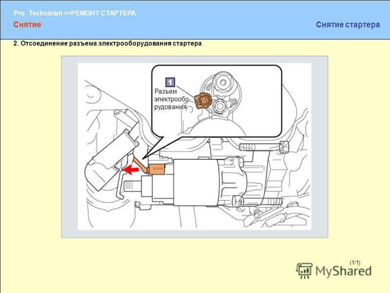 (1/2) Pro Technician >>РЕМОНТ СТАРТЕРА (1/1) 2. Отсоединение разъема электрооборудования стартера Разъем электрооборудования Снятие Снятие стартера